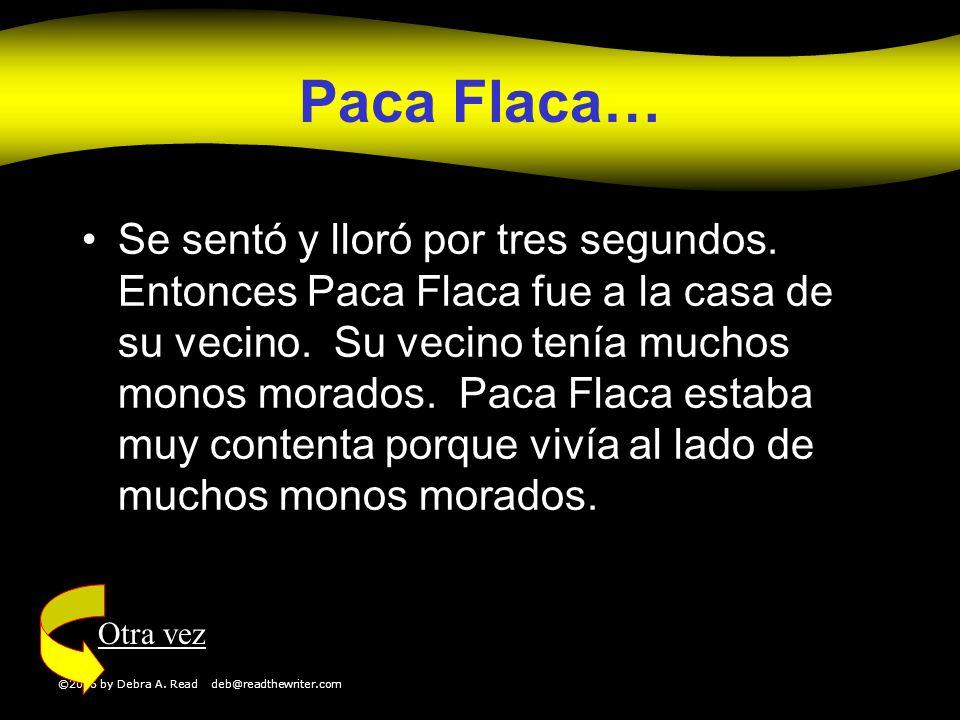 ©2006 by Debra A. Read deb@readthewriter.com Paca Flaca… Se sentó y lloró por tres segundos. Entonces Paca Flaca fue a la casa de su vecino. Su vecino