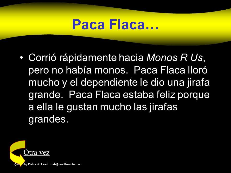 ©2006 by Debra A. Read deb@readthewriter.com Paca Flaca… Corrió rápidamente hacia Monos R Us, pero no había monos. Paca Flaca lloró mucho y el dependi