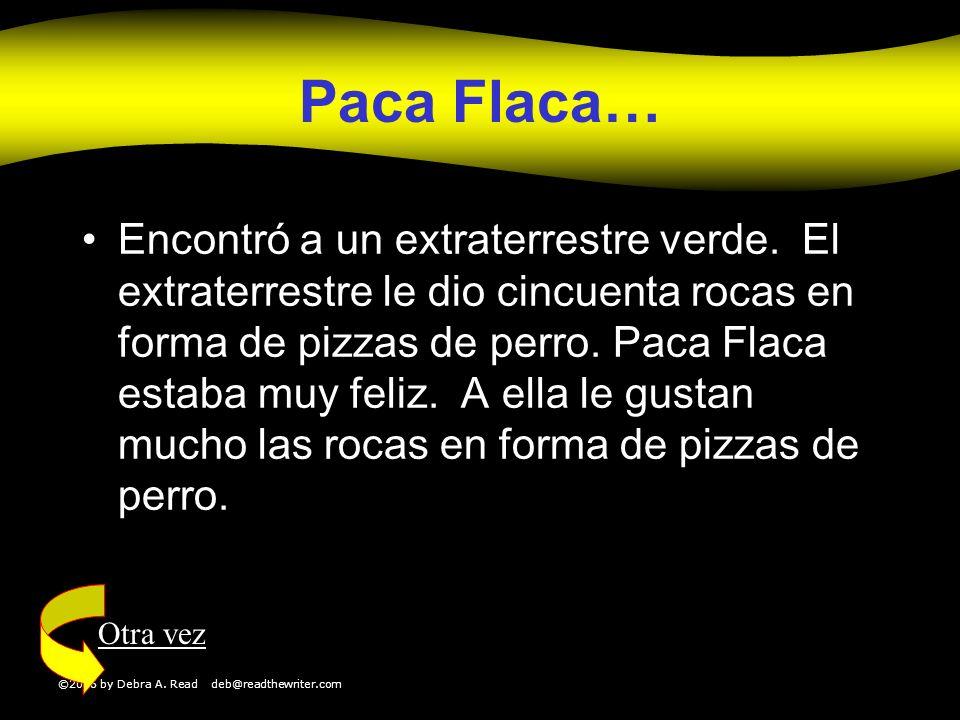©2006 by Debra A. Read deb@readthewriter.com Paca Flaca… Encontró a un extraterrestre verde. El extraterrestre le dio cincuenta rocas en forma de pizz