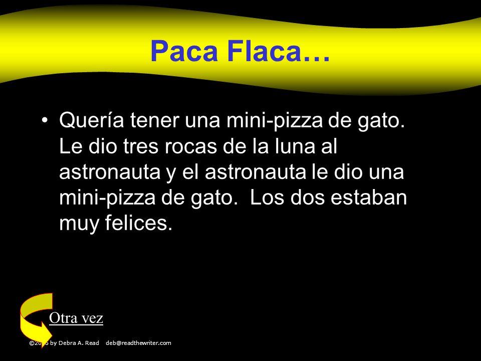 ©2006 by Debra A. Read deb@readthewriter.com Paca Flaca… Quería tener una mini-pizza de gato. Le dio tres rocas de la luna al astronauta y el astronau
