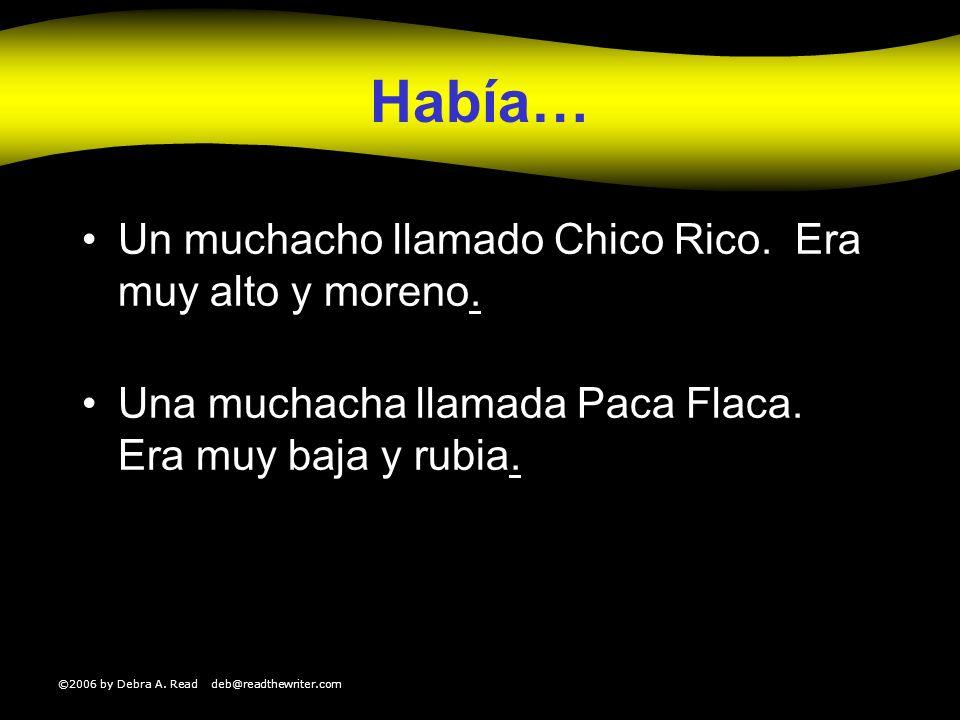 ©2006 by Debra A. Read deb@readthewriter.com Había… Un muchacho llamado Chico Rico. Era muy alto y moreno.. Una muchacha llamada Paca Flaca. Era muy b