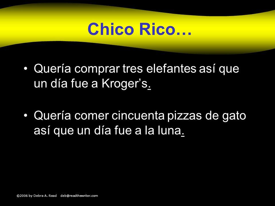 ©2006 by Debra A. Read deb@readthewriter.com Chico Rico… Quería comprar tres elefantes así que un día fue a Krogers.. Quería comer cincuenta pizzas de