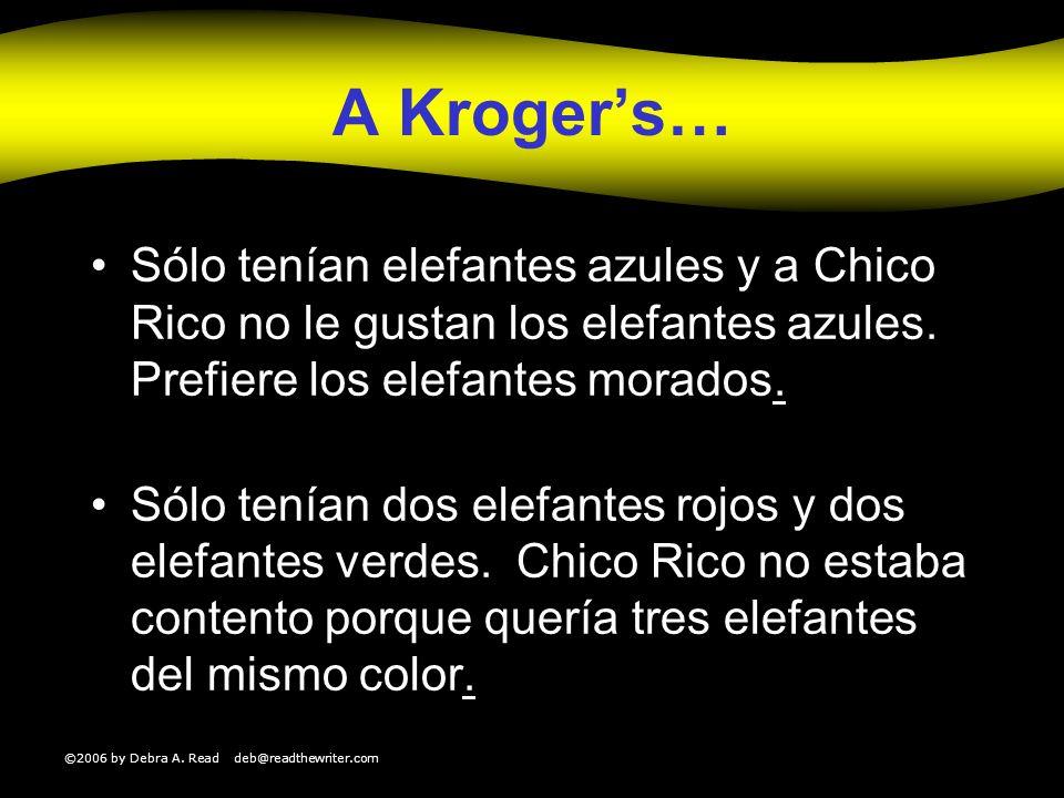 ©2006 by Debra A. Read deb@readthewriter.com A Krogers… Sólo tenían elefantes azules y a Chico Rico no le gustan los elefantes azules. Prefiere los el