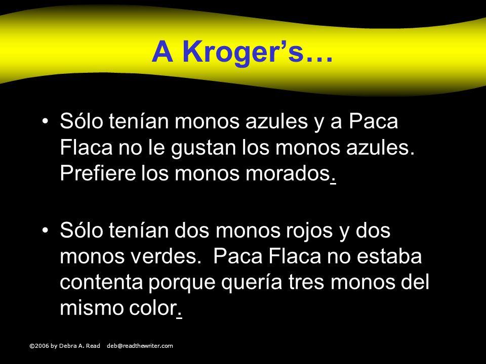 ©2006 by Debra A. Read deb@readthewriter.com A Krogers… Sólo tenían monos azules y a Paca Flaca no le gustan los monos azules. Prefiere los monos mora
