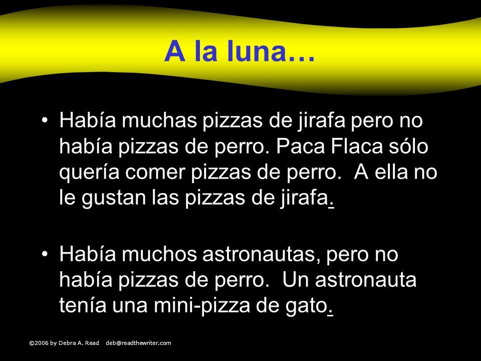 ©2006 by Debra A. Read deb@readthewriter.com A la luna… Había muchas pizzas de jirafa pero no había pizzas de perro. Paca Flaca sólo quería comer pizz