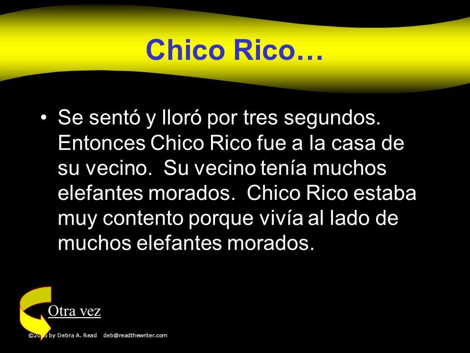 ©2006 by Debra A. Read deb@readthewriter.com Chico Rico… Se sentó y lloró por tres segundos. Entonces Chico Rico fue a la casa de su vecino. Su vecino