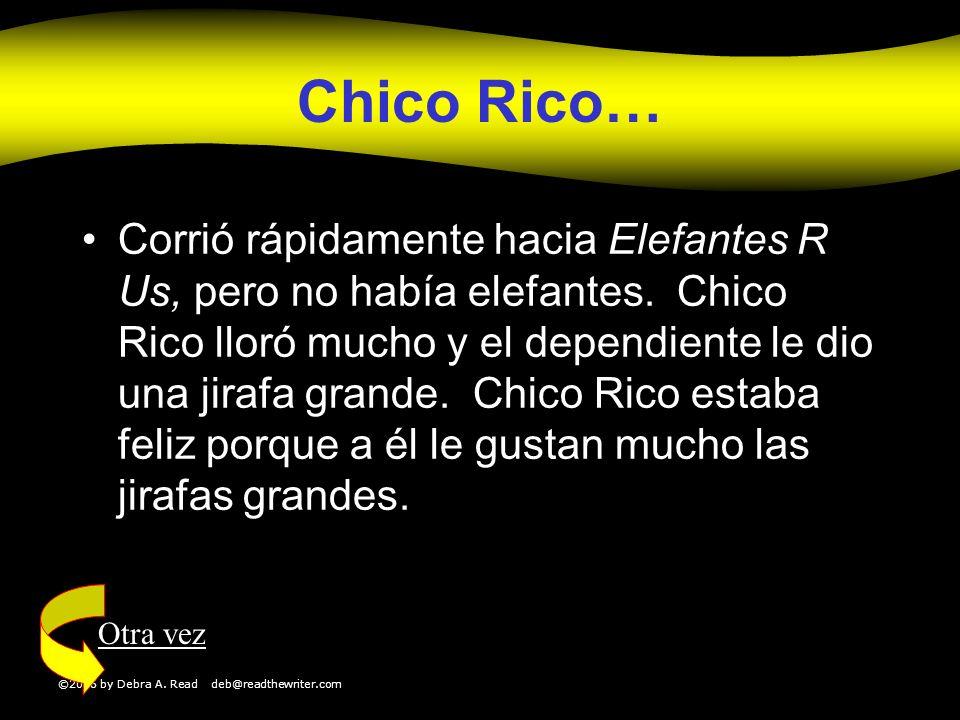 ©2006 by Debra A. Read deb@readthewriter.com Chico Rico… Corrió rápidamente hacia Elefantes R Us, pero no había elefantes. Chico Rico lloró mucho y el