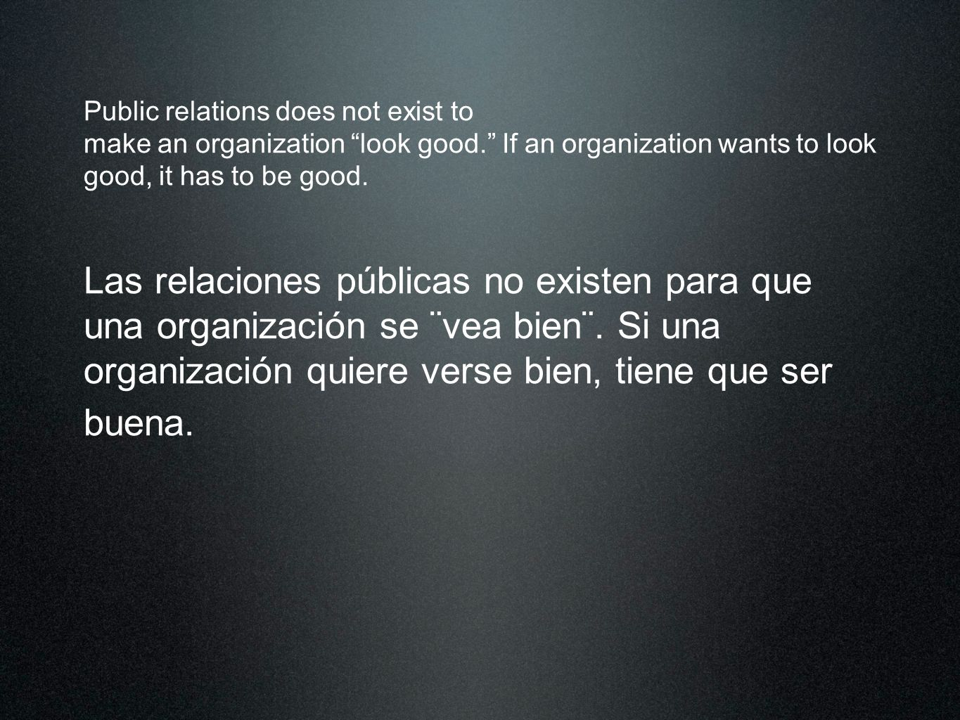Public relations does not exist to make an organization look good. If an organization wants to look good, it has to be good. Las relaciones públicas n
