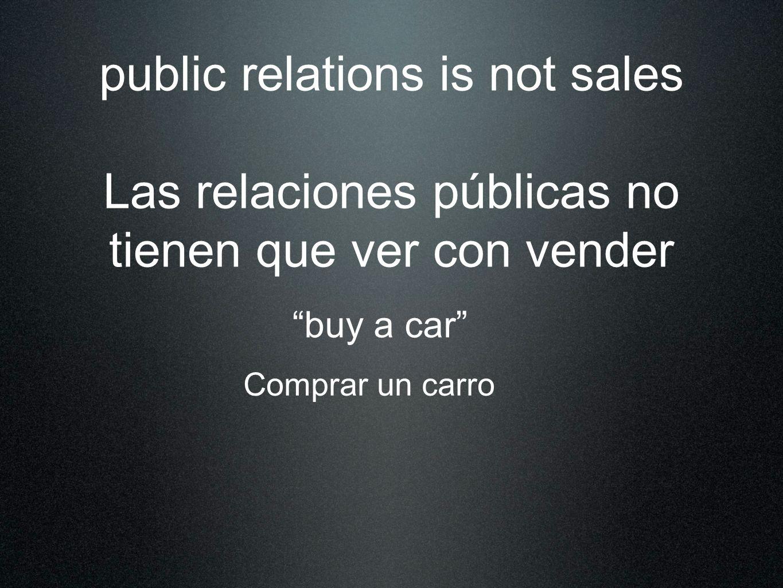 public relations is not sales Las relaciones públicas no tienen que ver con vender buy a car Comprar un carro