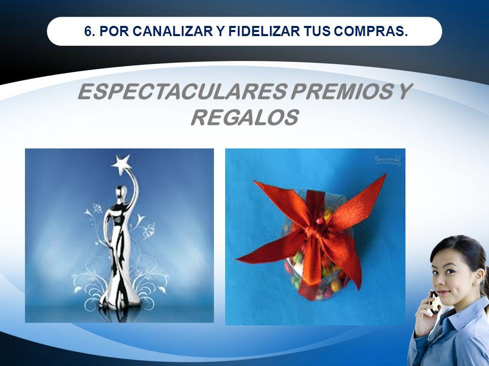 ESPECTACULARES PREMIOS Y REGALOS 6. POR CANALIZAR Y FIDELIZAR TUS COMPRAS.
