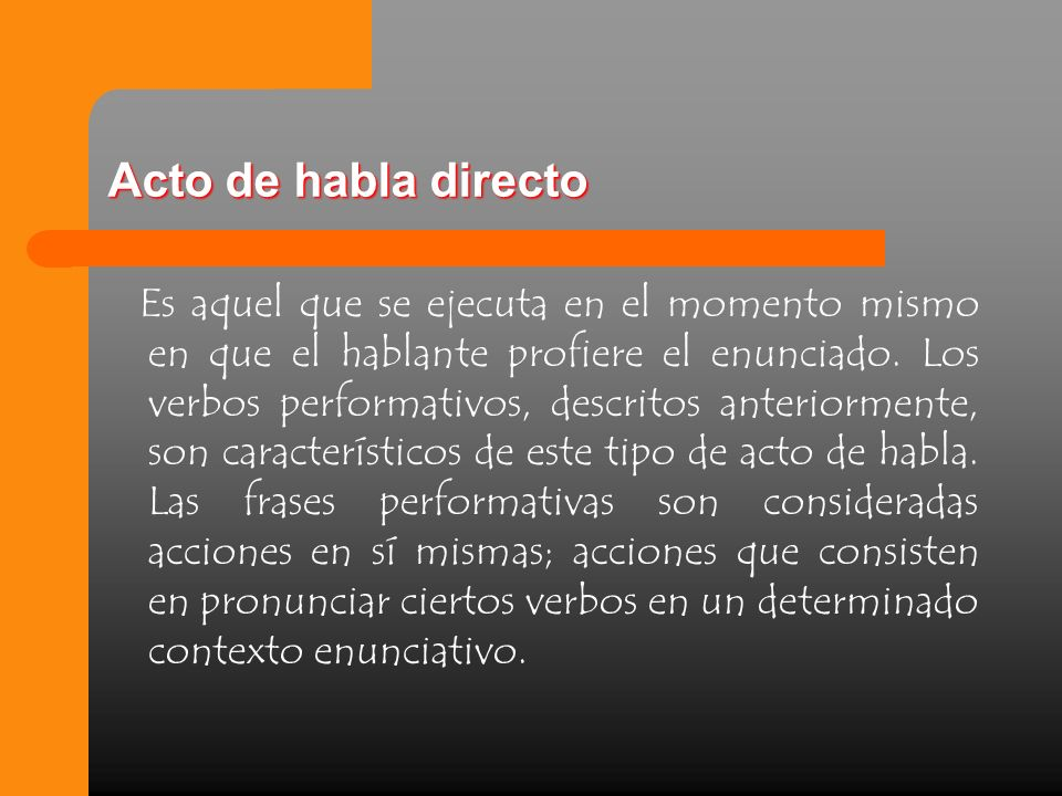 Acto de habla directo Es aquel que se ejecuta en el momento mismo en que el hablante profiere el enunciado. Los verbos performativos, descritos anteri