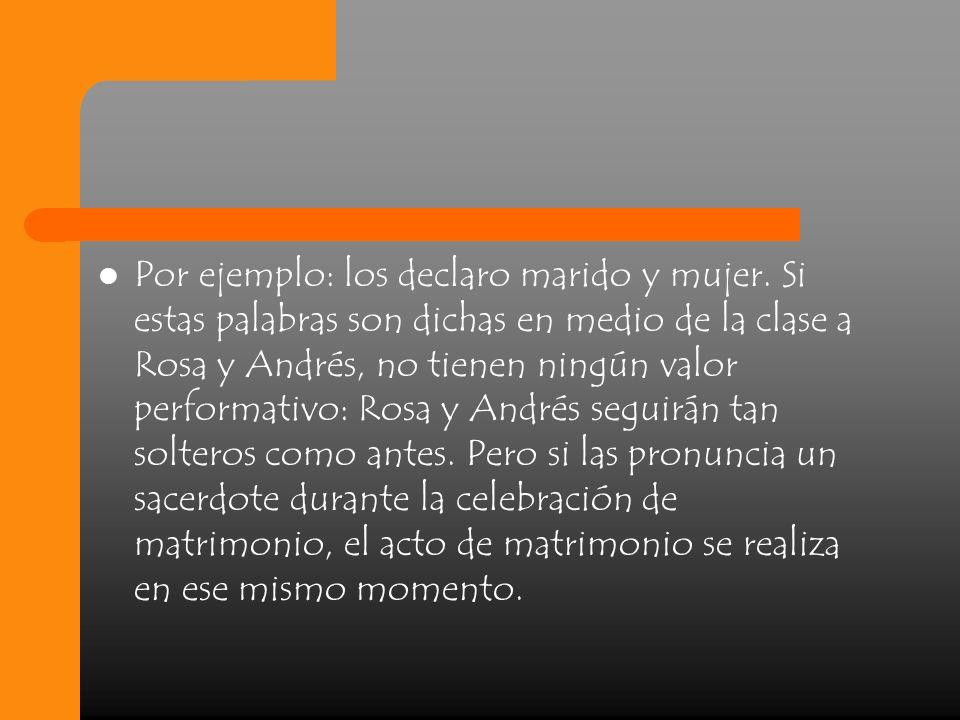 Por ejemplo: los declaro marido y mujer. Si estas palabras son dichas en medio de la clase a Rosa y Andrés, no tienen ningún valor performativo: Rosa