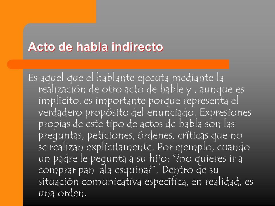 Acto de habla indirecto Es aquel que el hablante ejecuta mediante la realización de otro acto de hable y, aunque es implícito, es importante porque re