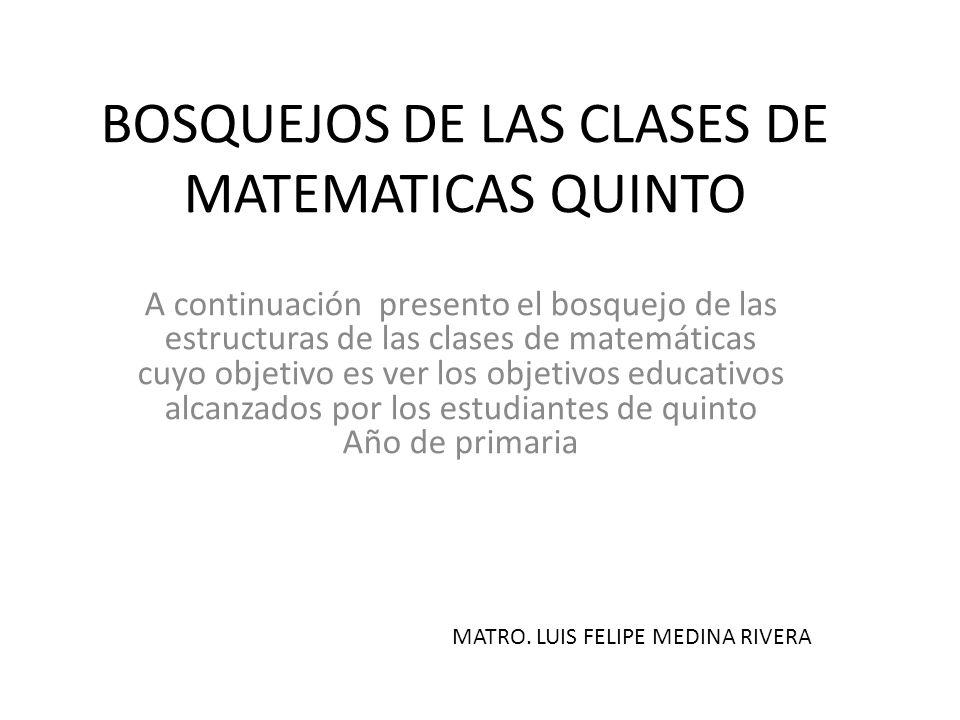 BOSQUEJOS DE LAS CLASES DE MATEMATICAS QUINTO A continuación presento el bosquejo de las estructuras de las clases de matemáticas cuyo objetivo es ver
