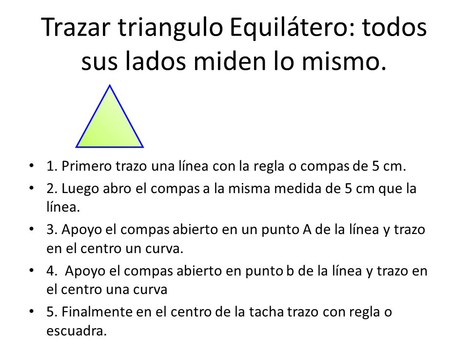 Trazar triangulo Equilátero: todos sus lados miden lo mismo. 1. Primero trazo una línea con la regla o compas de 5 cm. 2. Luego abro el compas a la mi
