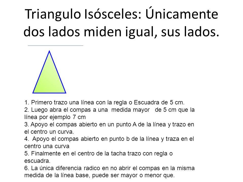 Triangulo Isósceles: Únicamente dos lados miden igual, sus lados. 1. Primero trazo una línea con la regla o Escuadra de 5 cm. 2. Luego abra el compas