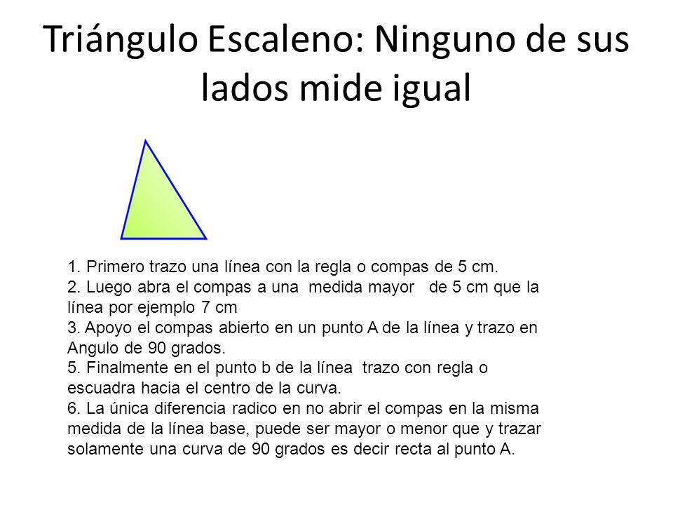Triángulo Escaleno: Ninguno de sus lados mide igual 1. Primero trazo una línea con la regla o compas de 5 cm. 2. Luego abra el compas a una medida may