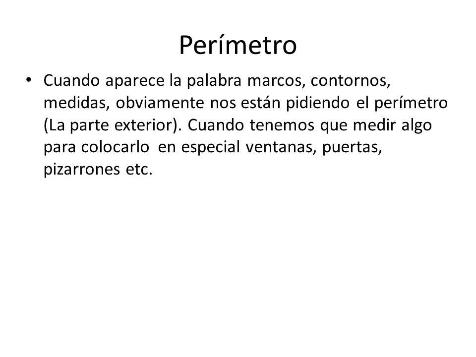 Perímetro Cuando aparece la palabra marcos, contornos, medidas, obviamente nos están pidiendo el perímetro (La parte exterior). Cuando tenemos que med