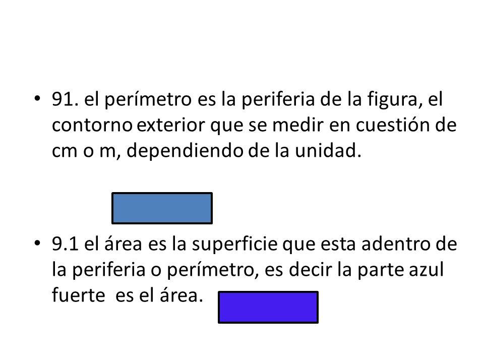 91. el perímetro es la periferia de la figura, el contorno exterior que se medir en cuestión de cm o m, dependiendo de la unidad. 9.1 el área es la su