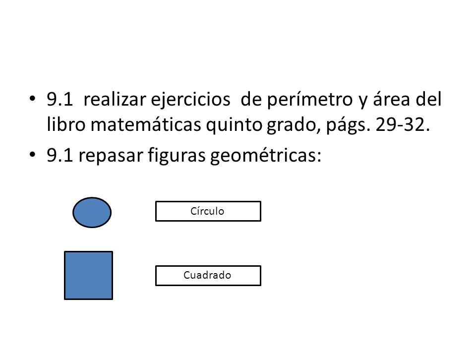 9.1 realizar ejercicios de perímetro y área del libro matemáticas quinto grado, págs. 29-32. 9.1 repasar figuras geométricas: Círculo Cuadrado