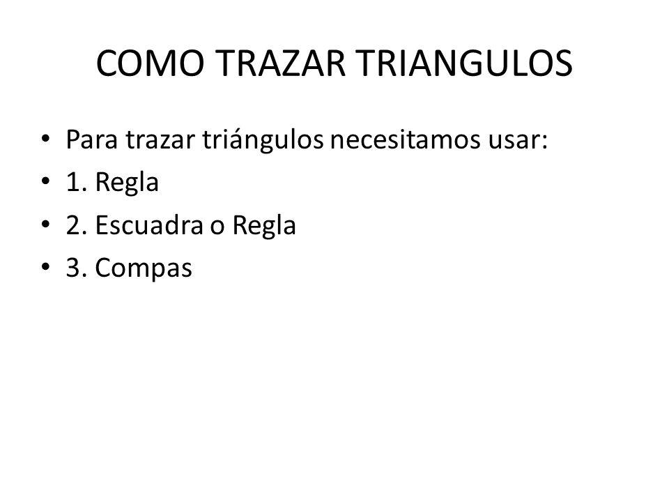 COMO TRAZAR TRIANGULOS Para trazar triángulos necesitamos usar: 1. Regla 2. Escuadra o Regla 3. Compas