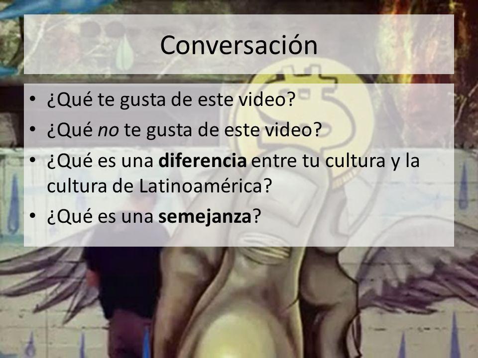 Conversación ¿Qué te gusta de este video? ¿Qué no te gusta de este video? ¿Qué es una diferencia entre tu cultura y la cultura de Latinoamérica? ¿Qué