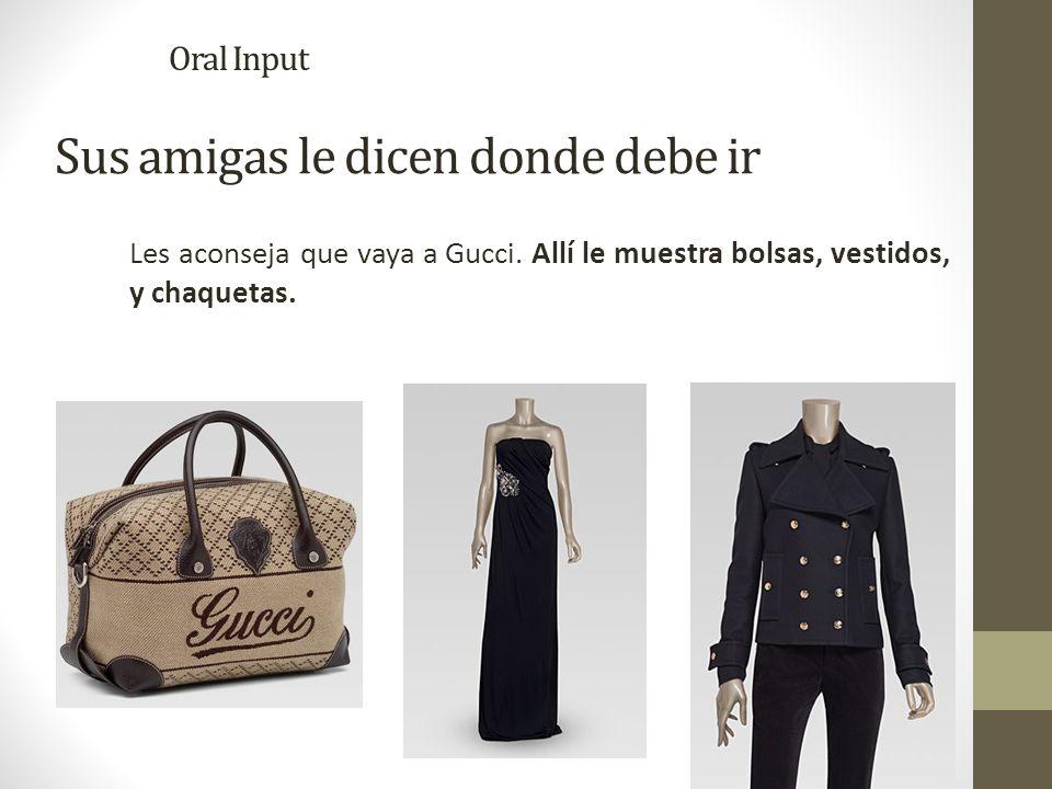 Sus amigas le dicen donde debe ir Les aconseja que vaya a Gucci. Allí le muestra bolsas, vestidos, y chaquetas. Oral Input