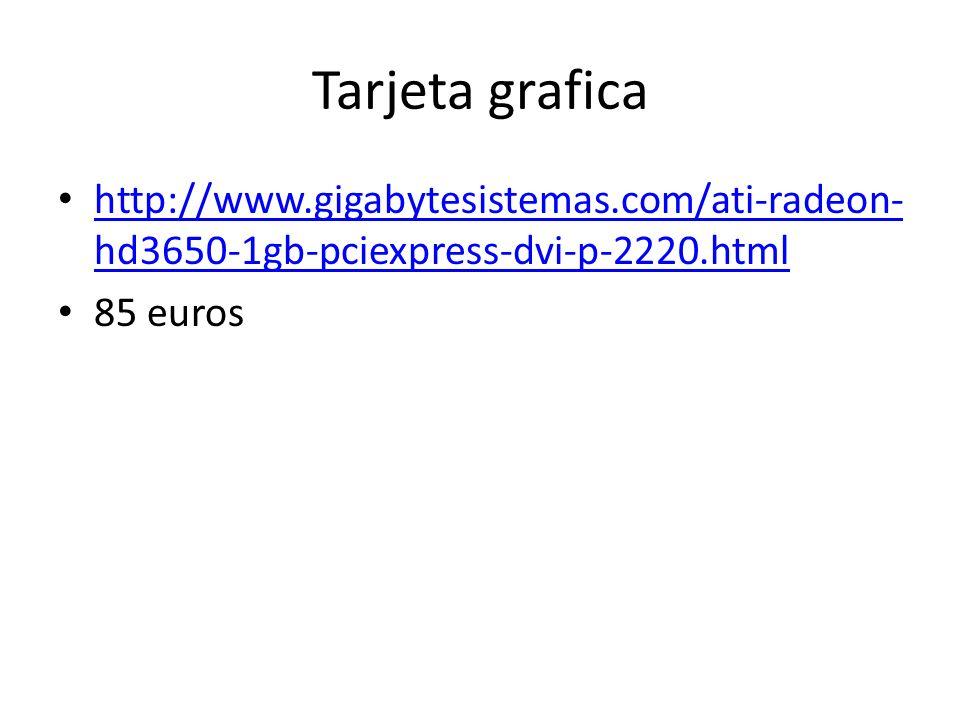 Tarjeta grafica http://www.gigabytesistemas.com/ati-radeon- hd3650-1gb-pciexpress-dvi-p-2220.html http://www.gigabytesistemas.com/ati-radeon- hd3650-1gb-pciexpress-dvi-p-2220.html 85 euros