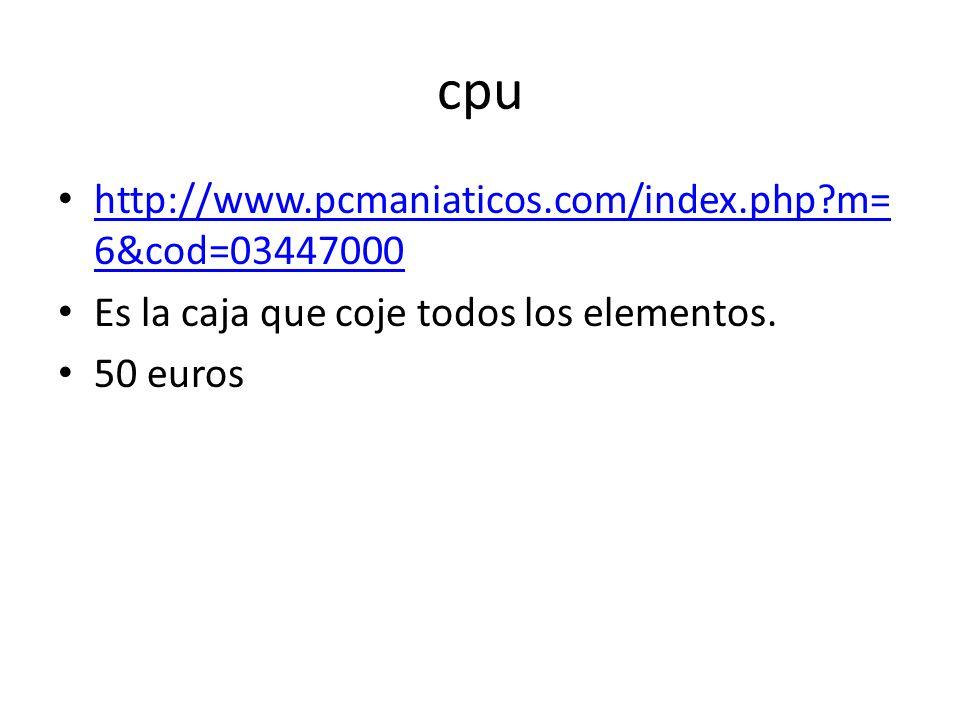 cpu http://www.pcmaniaticos.com/index.php m= 6&cod=03447000 http://www.pcmaniaticos.com/index.php m= 6&cod=03447000 Es la caja que coje todos los elementos.