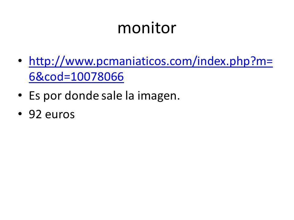 monitor http://www.pcmaniaticos.com/index.php?m= 6&cod=10078066 http://www.pcmaniaticos.com/index.php?m= 6&cod=10078066 Es por donde sale la imagen. 9