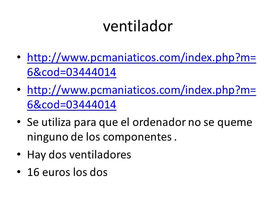 ventilador http://www.pcmaniaticos.com/index.php m= 6&cod=03444014 http://www.pcmaniaticos.com/index.php m= 6&cod=03444014 http://www.pcmaniaticos.com/index.php m= 6&cod=03444014 http://www.pcmaniaticos.com/index.php m= 6&cod=03444014 Se utiliza para que el ordenador no se queme ninguno de los componentes.