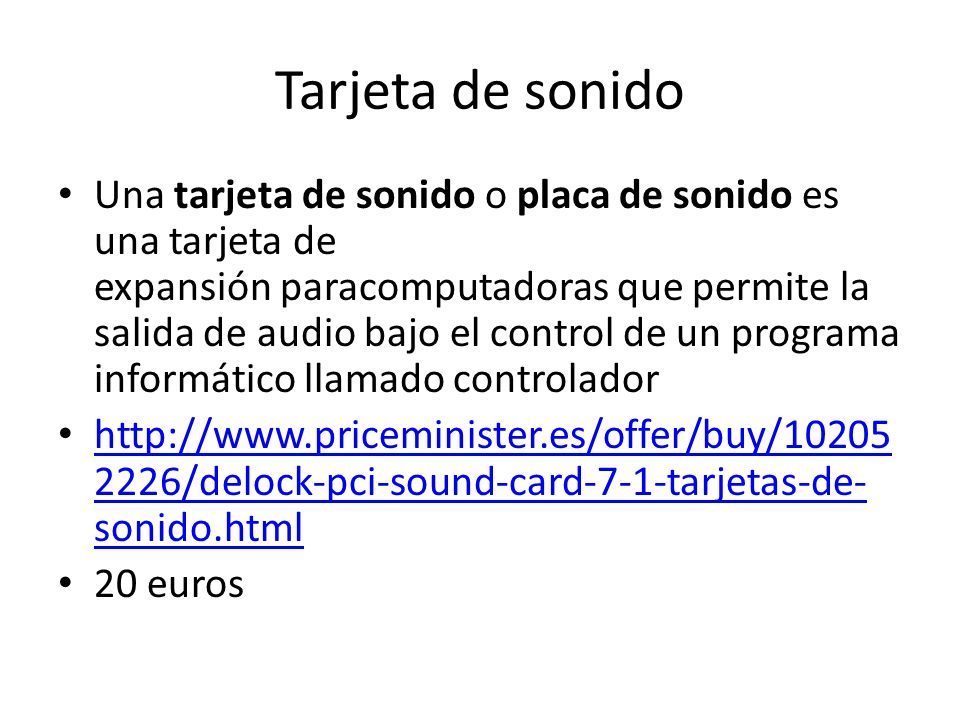 Tarjeta de sonido Una tarjeta de sonido o placa de sonido es una tarjeta de expansión paracomputadoras que permite la salida de audio bajo el control de un programa informático llamado controlador http://www.priceminister.es/offer/buy/10205 2226/delock-pci-sound-card-7-1-tarjetas-de- sonido.html http://www.priceminister.es/offer/buy/10205 2226/delock-pci-sound-card-7-1-tarjetas-de- sonido.html 20 euros