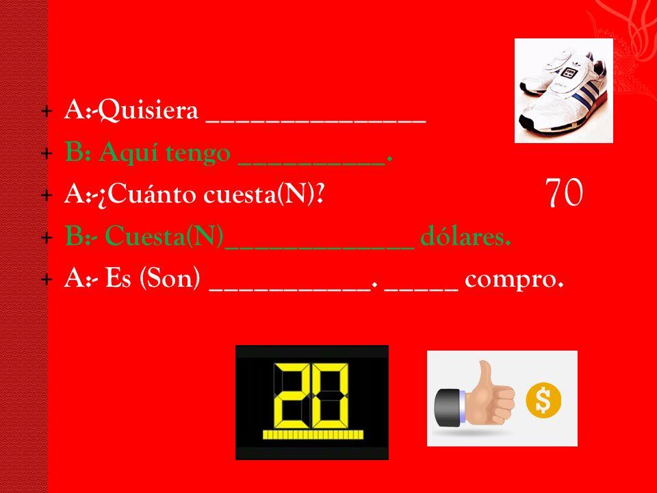 + A:-Quisiera _______________ + B: Aquí tengo __________.