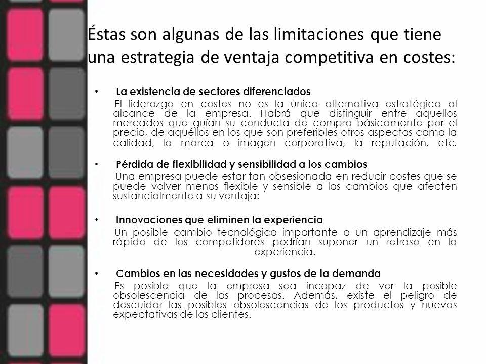 Éstas son algunas de las limitaciones que tiene una estrategia de ventaja competitiva en costes: La existencia de sectores diferenciados El liderazgo