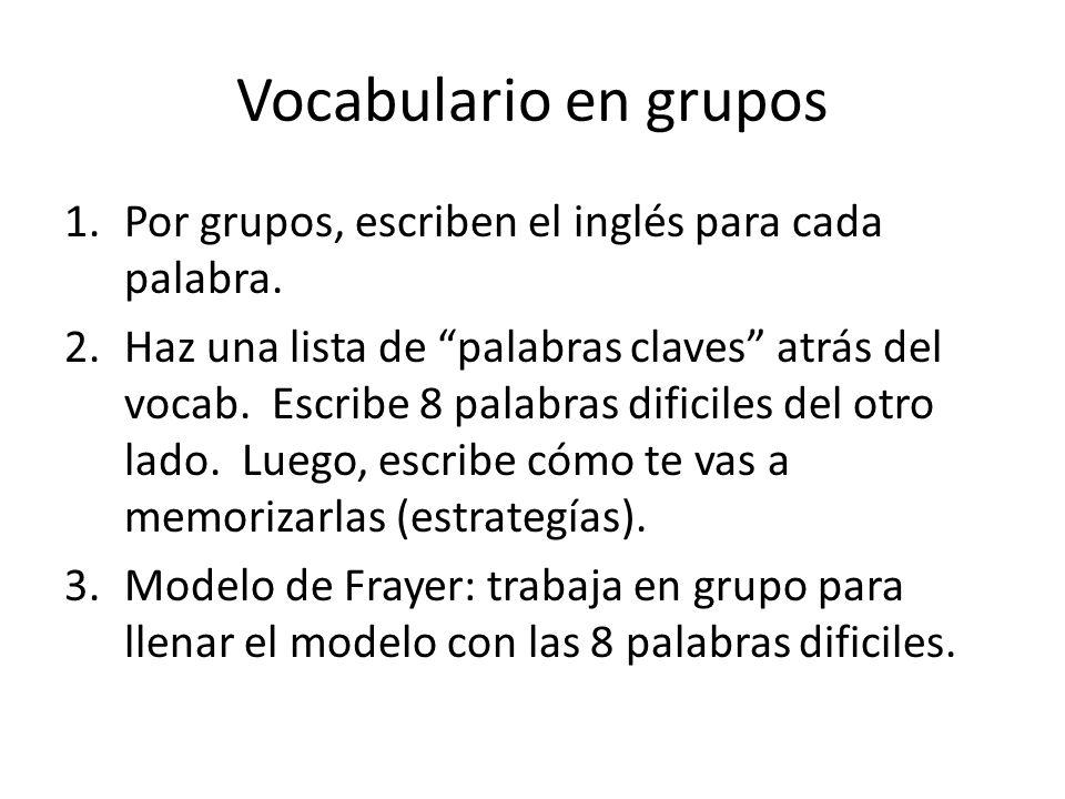 Vocabulario en grupos 1.Por grupos, escriben el inglés para cada palabra. 2.Haz una lista de palabras claves atrás del vocab. Escribe 8 palabras dific