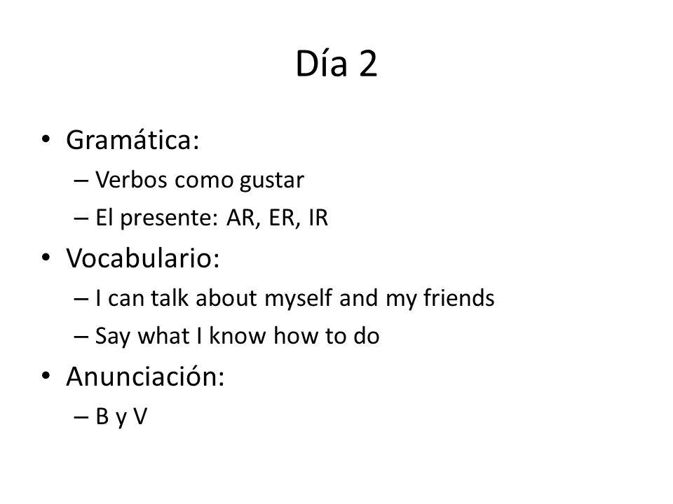 Día 2 Gramática: – Verbos como gustar – El presente: AR, ER, IR Vocabulario: – I can talk about myself and my friends – Say what I know how to do Anun
