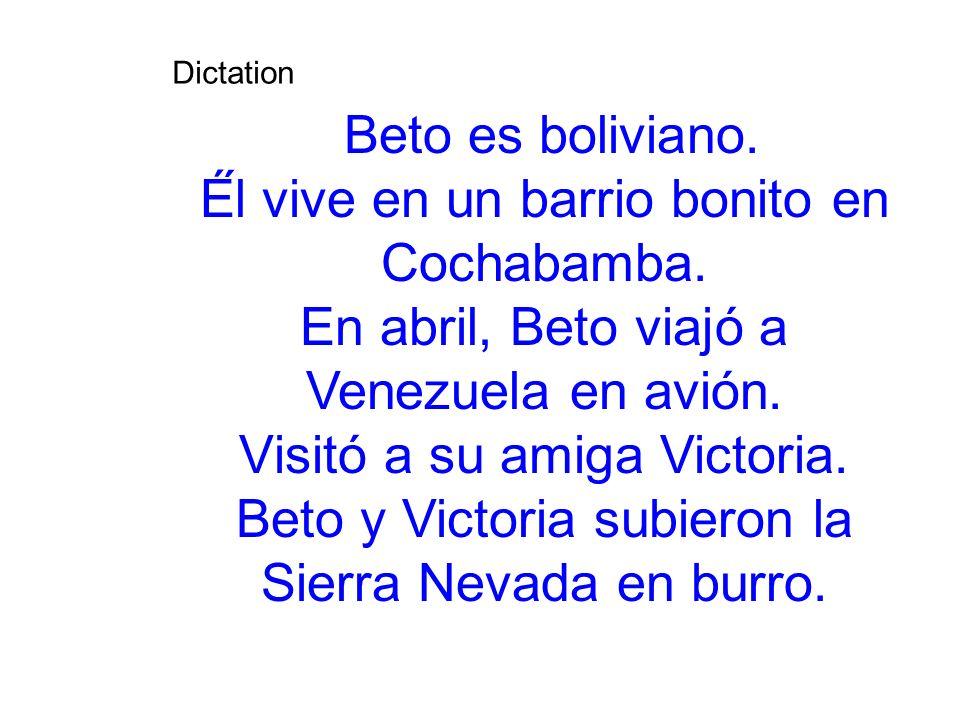 Dictation Beto es boliviano. É́l vive en un barrio bonito en Cochabamba. En abril, Beto viajó a Venezuela en avión. Visitó a su amiga Victoria. Bet