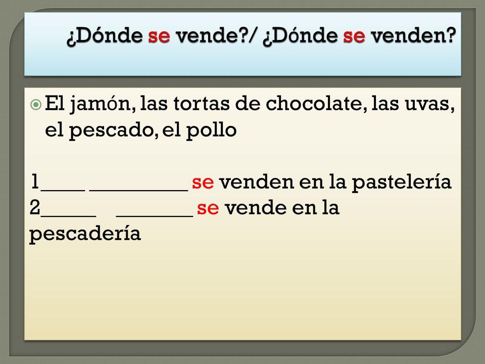 El jam ó n, las tortas de chocolate, las uvas, el pescado, el pollo 1____ _________ se venden en la pastelería 2_____ _______ se vende en la pescaderí