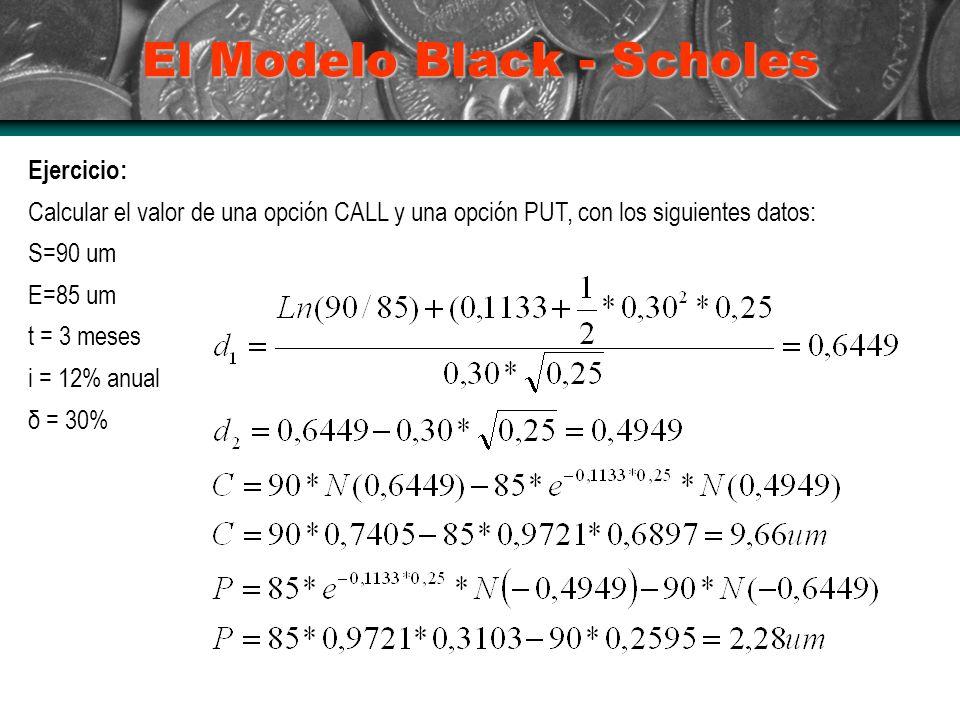 El Modelo Black - Scholes Ejercicio: Calcular el valor de una opción CALL y una opción PUT, con los siguientes datos: S=90 um E=85 um t = 3 meses i = 12% anual δ = 30%