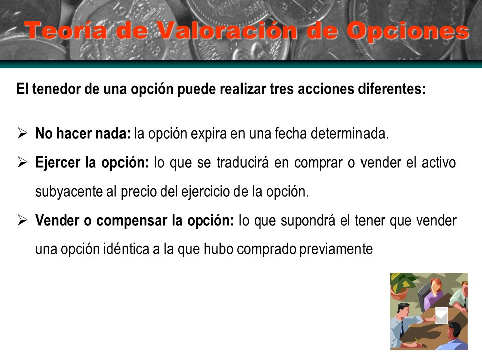 Teoría de Valoración de Opciones El tenedor de una opción puede realizar tres acciones diferentes: No hacer nada: la opción expira en una fecha determinada.