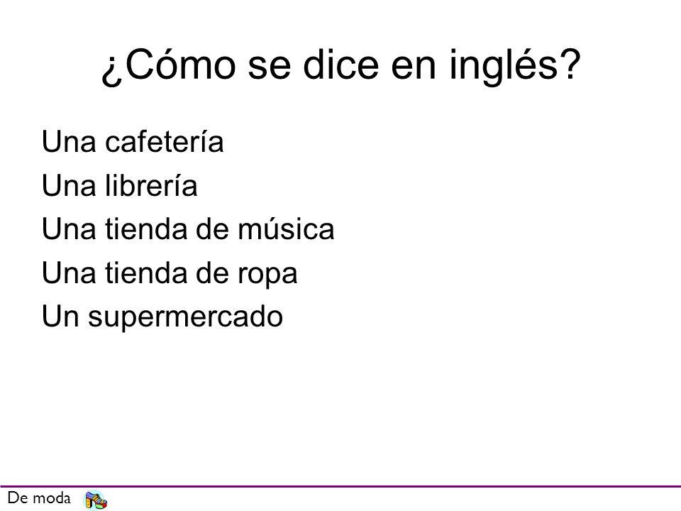 ¿Cómo se dice en inglés? Una cafetería Una librería Una tienda de música Una tienda de ropa Un supermercado De moda