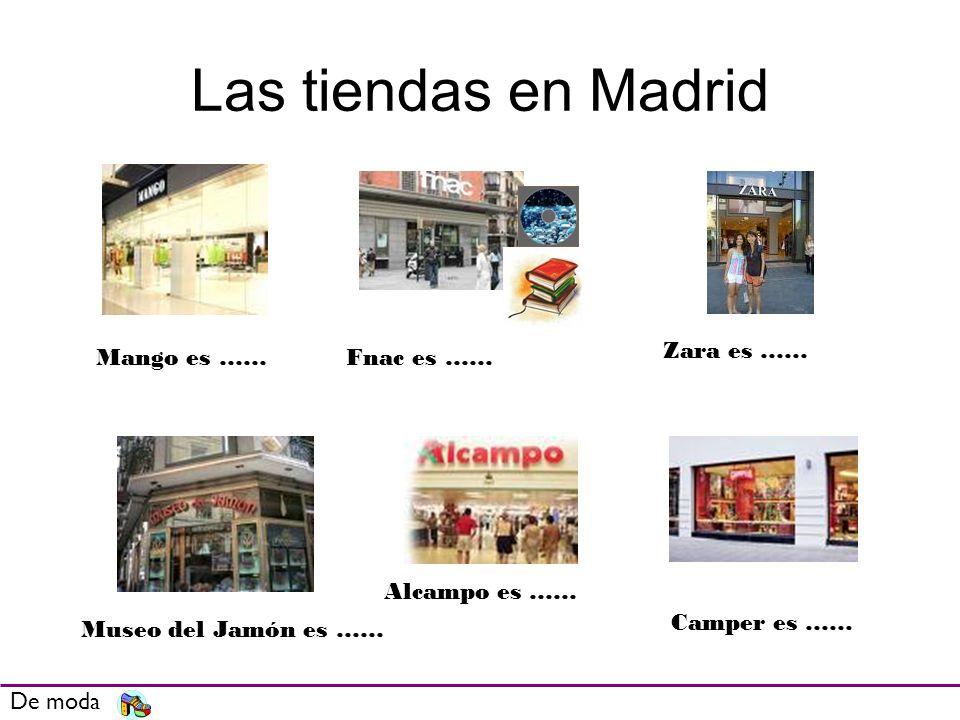 Las tiendas en Madrid De moda Mango es ……Fnac es …… Zara es …… Museo del Jamón es …… Alcampo es …… Camper es ……