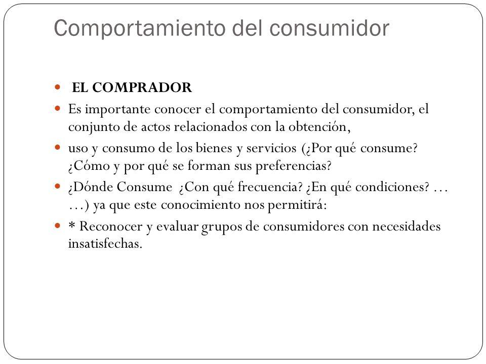 Comportamiento del consumidor EL COMPRADOR Es importante conocer el comportamiento del consumidor, el conjunto de actos relacionados con la obtención, uso y consumo de los bienes y servicios (¿Por qué consume.