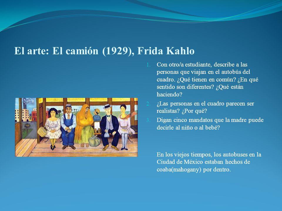 El arte: El camión (1929), Frida Kahlo 1. Con otro/a estudiante, describe a las personas que viajan en el autobús del cuadro. ¿Qué tienen en común? ¿E