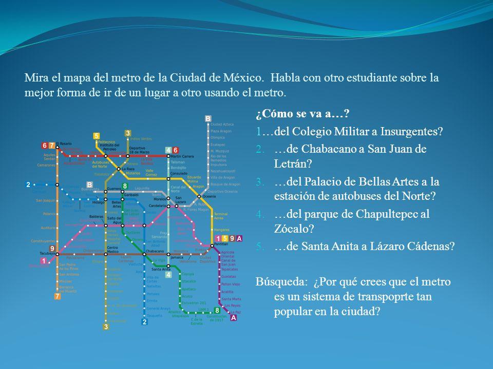 Mira el mapa del metro de la Ciudad de México. Habla con otro estudiante sobre la mejor forma de ir de un lugar a otro usando el metro. ¿Cómo se va a…