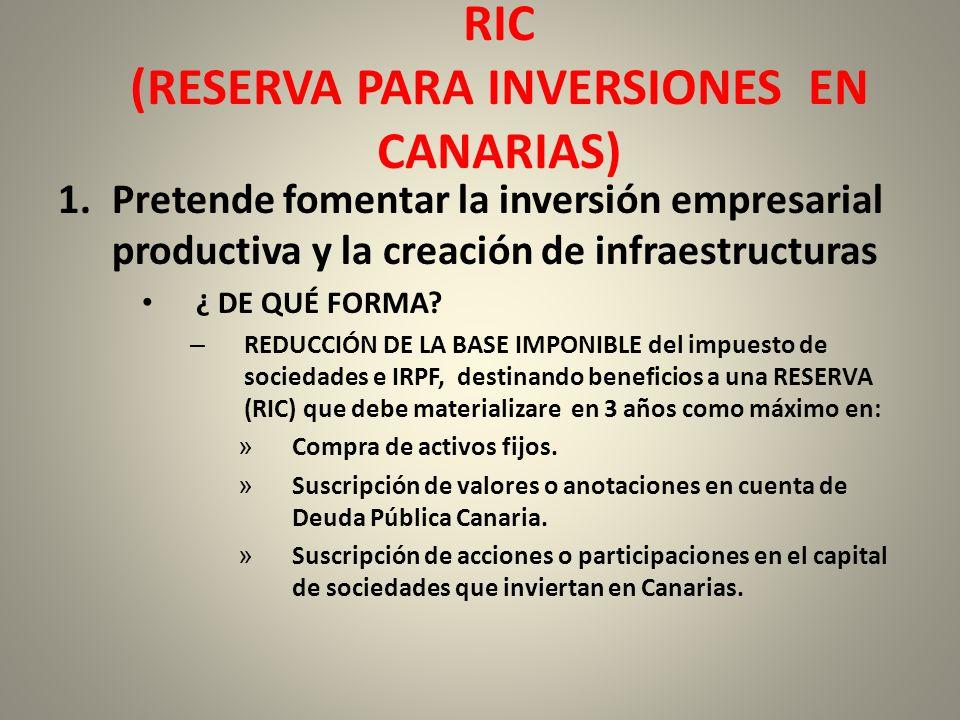 RIC (RESERVA PARA INVERSIONES EN CANARIAS) 1.Pretende fomentar la inversión empresarial productiva y la creación de infraestructuras ¿ DE QUÉ FORMA? –