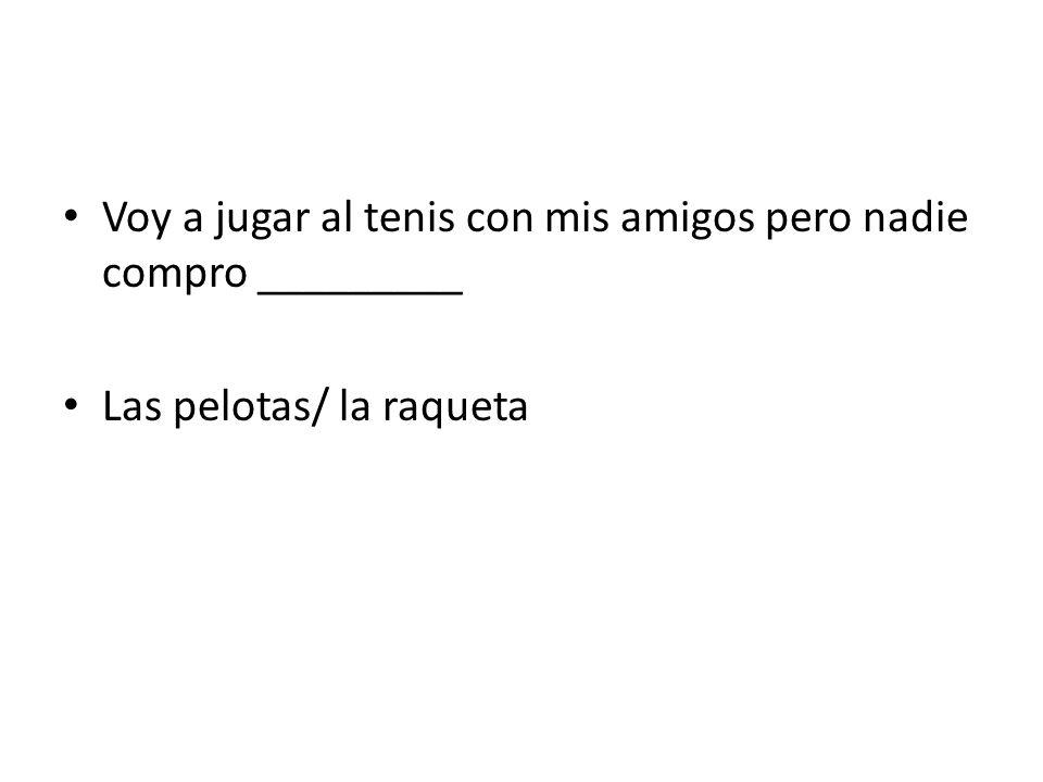 Voy a jugar al tenis con mis amigos pero nadie compro _________ Las pelotas/ la raqueta
