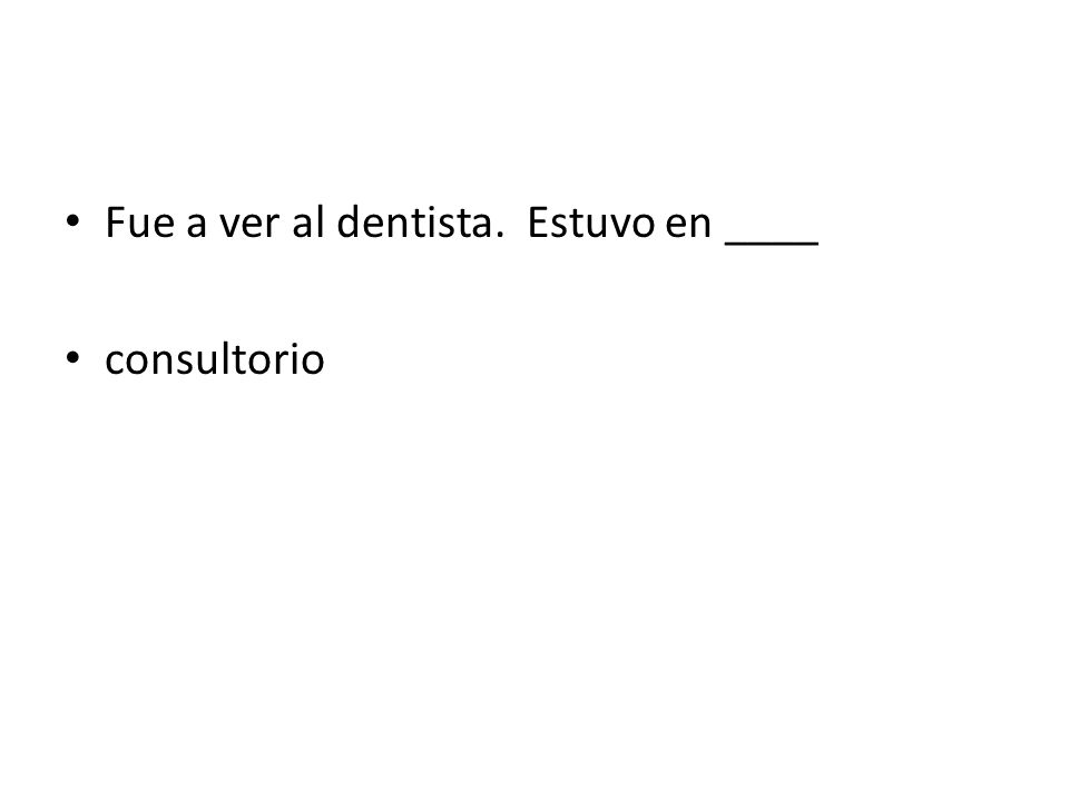 Fue a ver al dentista. Estuvo en ____ consultorio
