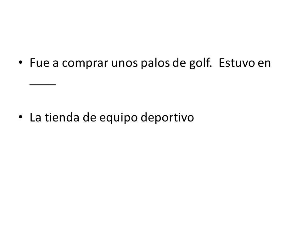 Fue a comprar unos palos de golf. Estuvo en ____ La tienda de equipo deportivo