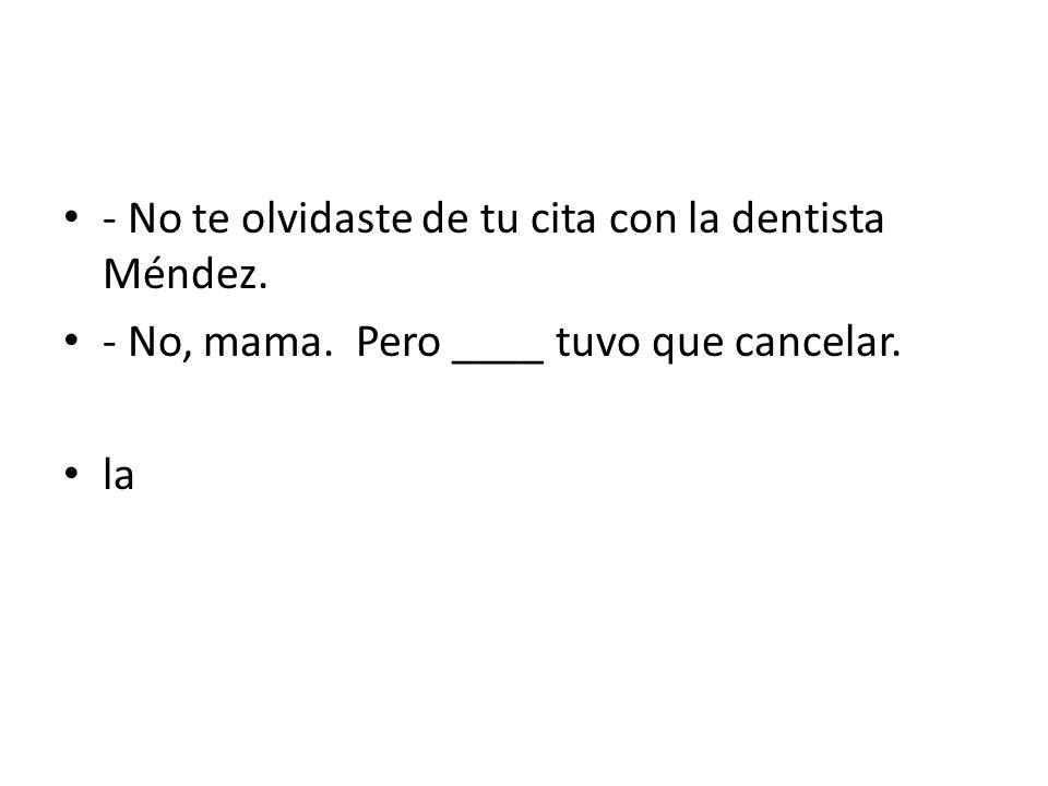 - No te olvidaste de tu cita con la dentista Méndez. - No, mama. Pero ____ tuvo que cancelar. la